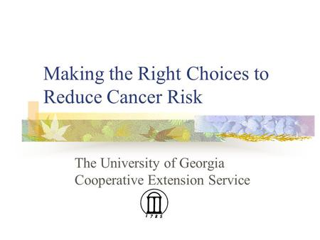 Making the Right Choices to Reduce Cancer Risk The University of Georgia Cooperative Extension Service.
