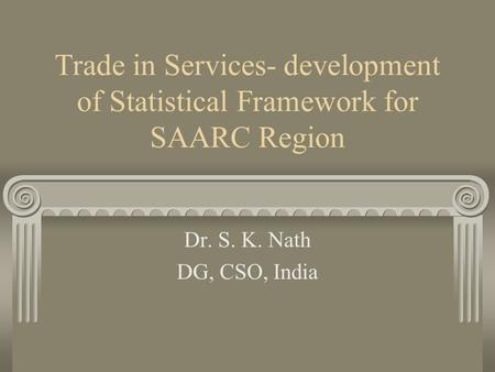 Trade in Services- development of Statistical Framework for SAARC Region Dr. S. K. Nath DG, CSO, India.