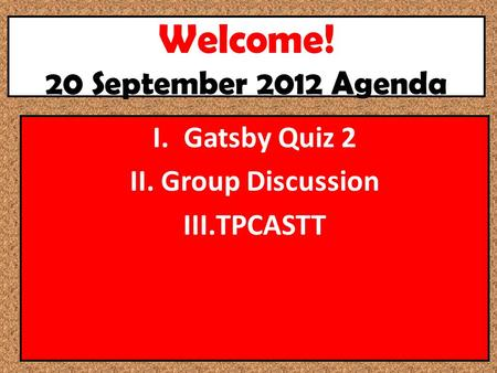 Welcome! 20 September 2012 Agenda I.Gatsby Quiz 2 II.Group Discussion III.TPCASTT.