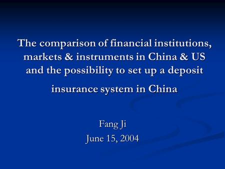 The comparison of financial institutions, markets & instruments in China & US and the possibility to set up a deposit insurance system in China Fang Ji.