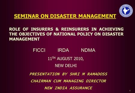 SEMINAR ON DISASTER MANAGEMENT 11 TH AUGUST 2010, NEW DELHI ROLE OF INSURERS & REINSURERS <strong>IN</strong> ACHIEVING THE OBJECTIVES OF NATIONAL POLICY ON DISASTER MANAGEMENT.