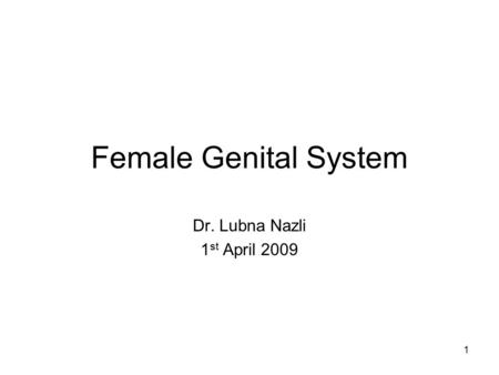 1 Female Genital System Dr. Lubna Nazli 1 st April 2009.