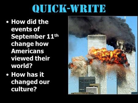 Quick-write How did the events of September 11 th change how Americans viewed their world? How has it changed our culture?