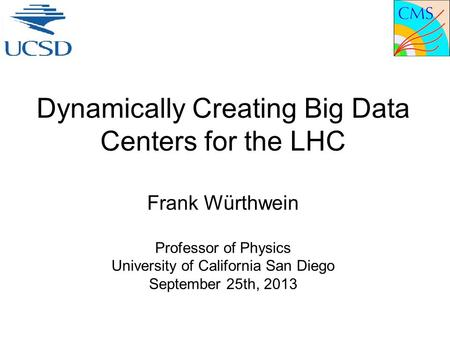 Dynamically Creating Big Data Centers for the LHC Frank Würthwein Professor of Physics University of California San Diego September 25th, 2013.