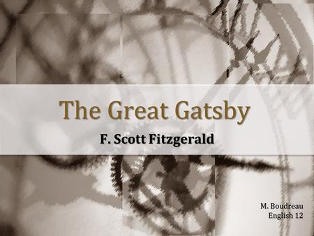 The Great Gatsby F. Scott Fitzgerald M. Boudreau English 12.