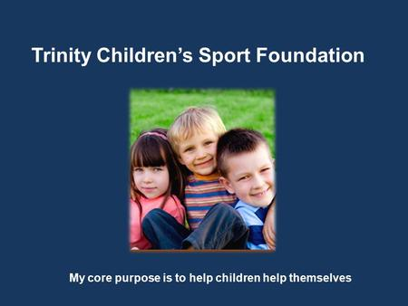 Trinity Children's Sport Foundation My core purpose is to help children help themselves.