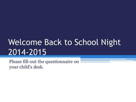 Welcome Back to School Night 2014-2015 Please fill-out the questionnaire on your child's desk.