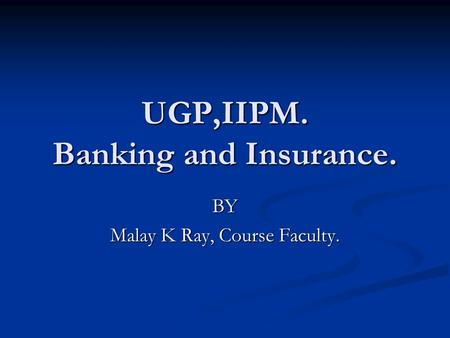 UGP,IIPM. Banking and Insurance. BY Malay K Ray, Course Faculty.