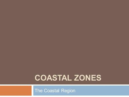COASTAL ZONES The Coastal Region.  What is the coast? Why do we study it?  What are different types of coasts?  Why is it important to understanding.