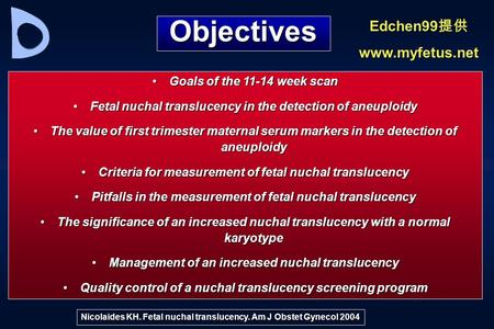 Objectives Goals of the 11-14 week scanGoals of the 11-14 week scan Fetal nuchal translucency in the detection of aneuploidyFetal nuchal translucency in.