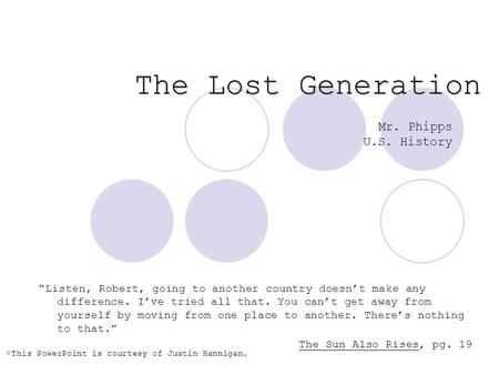 "The Lost Generation Mr. Phipps U.S. History ""Listen, Robert, going to another country doesn't make any difference. I've tried all that. You can't get away."