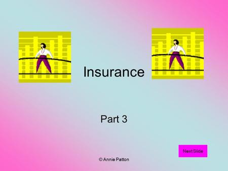 © Annie Patton Insurance Part 3 Next Slide. © Annie Patton Aim of Lesson To learn the Principles of Insurance. Previous slide Next Slide.