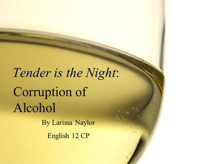 Tender is the Night: By Larissa Naylor English 12 CP Corruption of Alcohol.