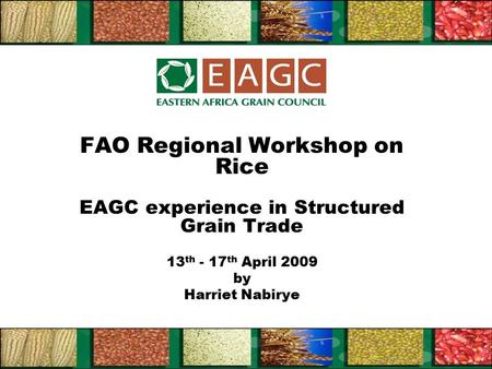 FAO Regional Workshop on Rice EAGC experience in Structured Grain Trade 13 th - 17 th April 2009 by Harriet Nabirye.