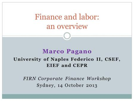 Marco Pagano University of Naples Federico II, CSEF, EIEF and CEPR FIRN Corporate Finance Workshop Sydney, 14 October 2013 Finance and labor: an overview.