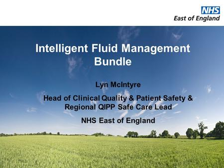 Intelligent Fluid Management Bundle Lyn McIntyre Head of Clinical Quality & Patient Safety & Regional QIPP Safe Care Lead NHS East of England.