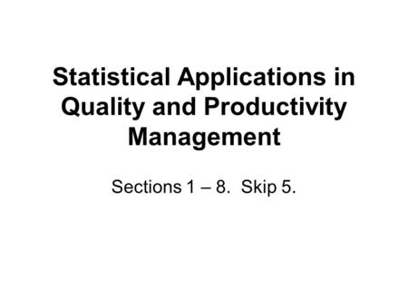 Statistical Applications in Quality and Productivity Management Sections 1 – 8. Skip 5.