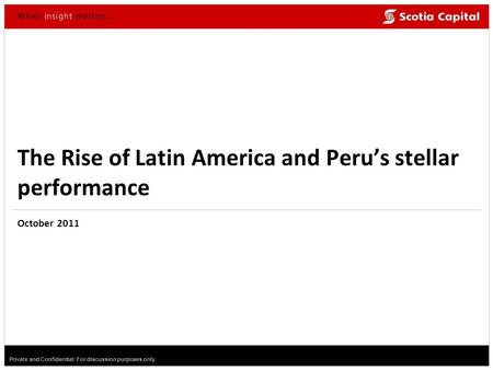 Private and Confidential: For discussion purposes only The Rise of Latin America and Peru's stellar performance October 2011.