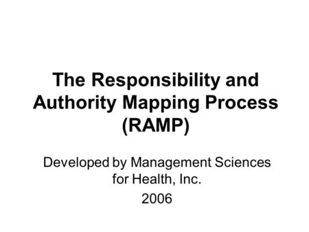 The Responsibility and Authority Mapping Process (RAMP) Developed by Management Sciences for Health, Inc. 2006.