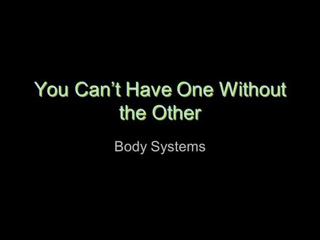 You Can't Have One Without the Other Body Systems.