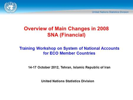 Overview of Main Changes in 2008 SNA (Financial) Training Workshop on System of National Accounts for ECO Member Countries 14-17 October 2012, Tehran,