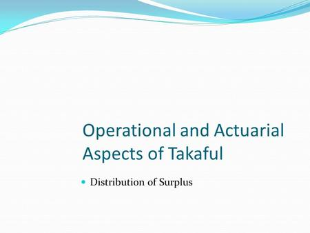 Operational and Actuarial Aspects of Takaful Distribution of Surplus.