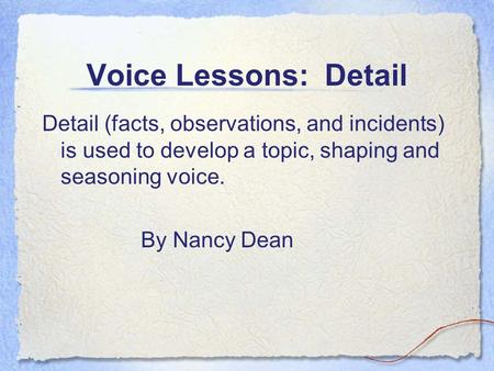 Voice Lessons: Detail Detail (facts, observations, and incidents) is used to develop a topic, shaping and seasoning voice. By Nancy Dean.