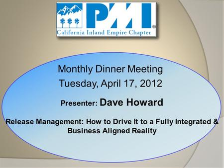 Monthly Dinner Meeting Tuesday, April 17, 2012 Presenter: Dave Howard Release Management: How to Drive It to a Fully Integrated & Business Aligned Reality.