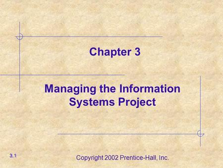 Copyright 2002 Prentice-Hall, Inc. Managing the Information Systems Project 3.1 Chapter 3.