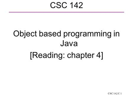 CSC 142 C 1 CSC 142 Object based programming in Java [Reading: chapter 4]