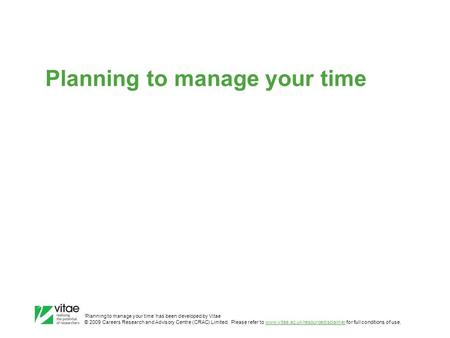 'Planning to manage your time' has been developed by Vitae © 2009 Careers Research and Advisory Centre (CRAC) Limited. Please refer to www.vitae.ac.uk/resourcedisclaimer.