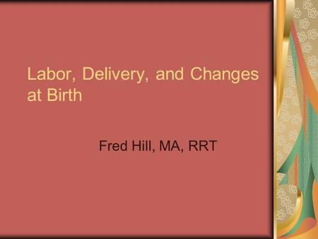 Labor, Delivery, and Changes at Birth Fred Hill, MA, RRT.
