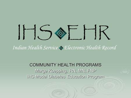 IHS EHR Indian Health Service Electronic Health Record COMMUNITY HEALTH PROGRAMS Marge Koepping, RN, MN, FNP IHS Model Diabetes Education Program.