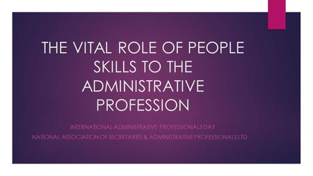 THE VITAL ROLE OF PEOPLE SKILLS TO THE ADMINISTRATIVE PROFESSION INTERNATIONAL ADMINISTRATIVE PROFESSIONALS DAY NATIONAL ASSOCIATION OF SECRETARIES & ADMINISTRATIVE.