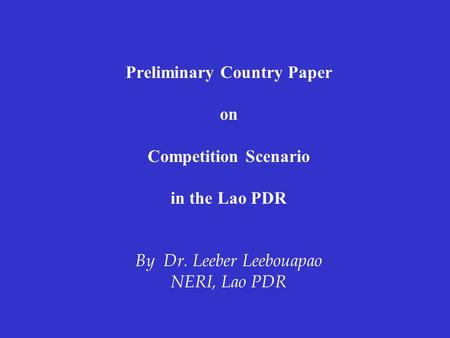 Preliminary Country Paper on Competition Scenario in the Lao PDR By Dr. Leeber Leebouapao NERI, Lao PDR.