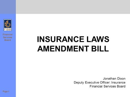Financial Services Board INSURANCE LAWS AMENDMENT BILL Jonathan Dixon Deputy Executive Officer: Insurance Financial Services Board Page 1.