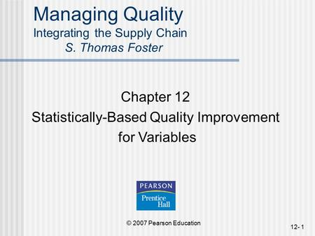 © 2007 Pearson Education 12- 1 Managing Quality Integrating the Supply Chain S. Thomas Foster Chapter 12 Statistically-Based Quality Improvement for Variables.