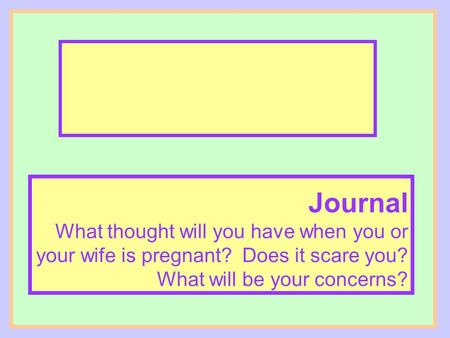 Journal What thought will you have when you or your wife is pregnant? Does it scare you? What will be your concerns?