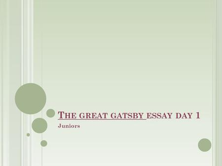 T HE GREAT GATSBY ESSAY DAY 1 Juniors. SWBAT WRITE A THESIS STATEMENT FOR THEIR GG ESSAY DO NOW: TAKE OUT BRAINSTORM WHAT DO YOU KNOW ABOUT WRITING A.