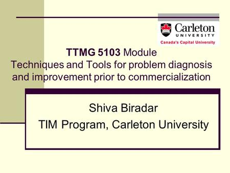TTMG 5103 Module Techniques and Tools for problem diagnosis and improvement prior to commercialization Shiva Biradar TIM Program, Carleton University.
