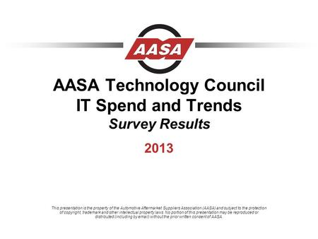 AASA Technology Council IT Spend and Trends Survey Results 2013 This presentation is the property of the Automotive Aftermarket Suppliers Association (AASA)