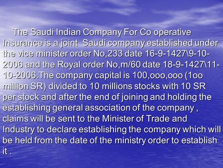 The Saudi Indian Company For Co operative Insurance is a joint Saudi company established under the vice minister order No,233 date 16-9-1427\9-10- 2006.