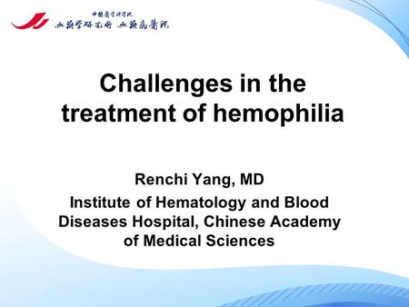 Challenges in the treatment of hemophilia Renchi Yang, MD Institute of Hematology and Blood Diseases Hospital, Chinese Academy of Medical Sciences.