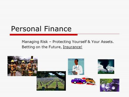 Personal Finance Managing Risk – Protecting Yourself & Your Assets. Betting on the Future, Insurance!
