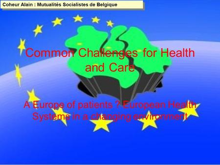 Coheur Alain : Mutualités Socialistes de Belgique Coheur Alain : Mutualités Socialistes de Belgique Common Challenges for Health and Care A Europe of patients.