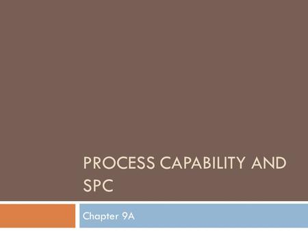 PROCESS CAPABILITY AND SPC Chapter 9A. 1. Explain what statistical quality control is. 2. Calculate the capability of a process. 3. Understand how processes.