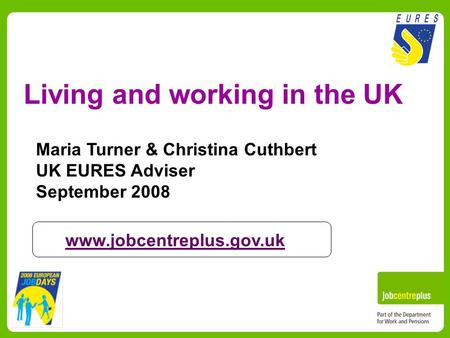 Living and working in the UK Maria Turner & Christina Cuthbert UK EURES Adviser September 2008 www.jobcentreplus.gov.uk.