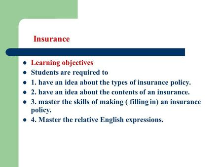 Insurance Learning objectives Students are required to 1. have an idea about the types of insurance policy. 2. have an idea about the contents of an insurance.