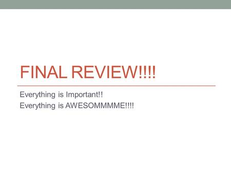 FINAL REVIEW!!!! Everything is Important!! Everything is AWESOMMMME!!!!
