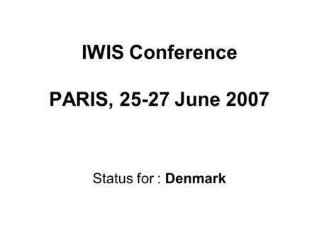 IWIS Conference PARIS, 25-27 June 2007 Status for : Denmark.